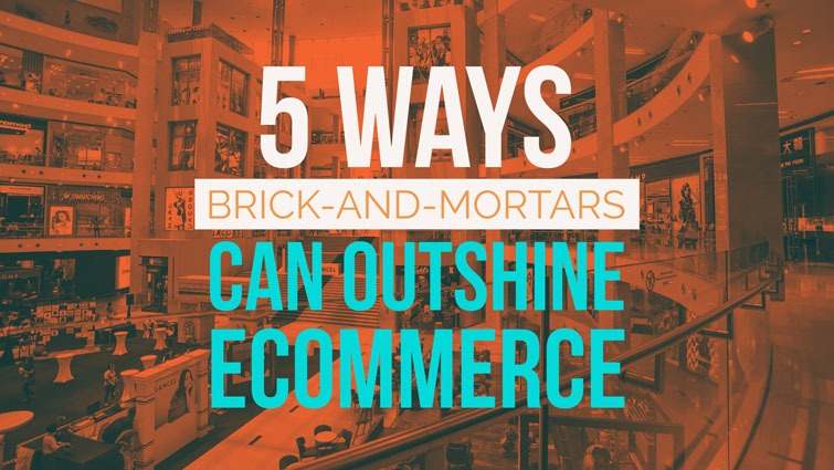 five ways brick and mortars can outshine ecommerce